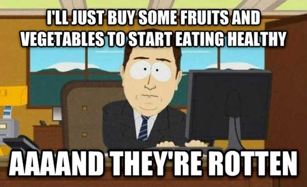 I'll just buy some fruits and vegetables to start eating healthy, aaand they're rotten.