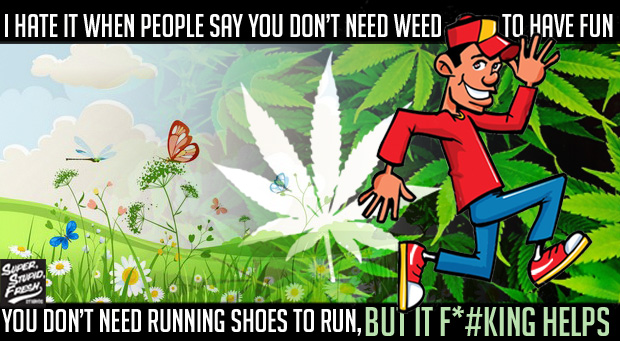I hate it when people say you don't need weed to have fun, you don't need running shoes to run, but it F*#king helps.