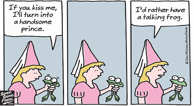 If you kiss me, I'll turn into a handsome prince. I'd rather have a talking frog.